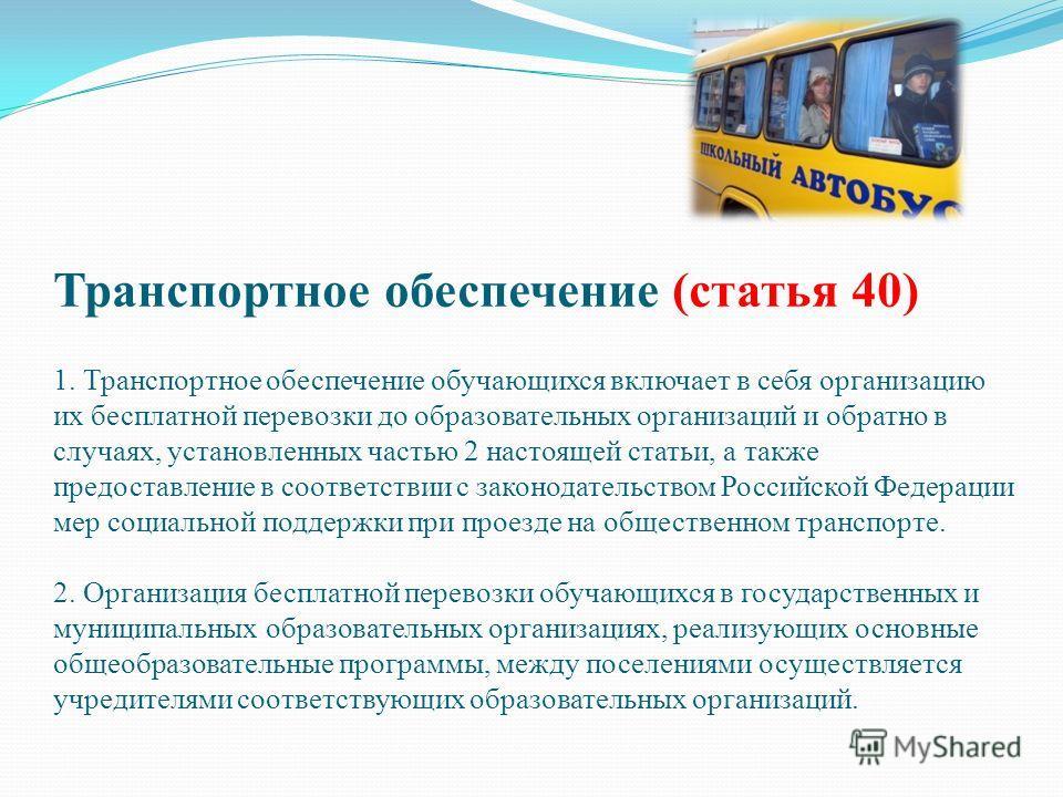 Транспортное обеспечение (статья 40) 1. Транспортное обеспечение обучающихся включает в себя организацию их бесплатной перевозки до образовательных организаций и обратно в случаях, установленных частью 2 настоящей статьи, а также предоставление в соо