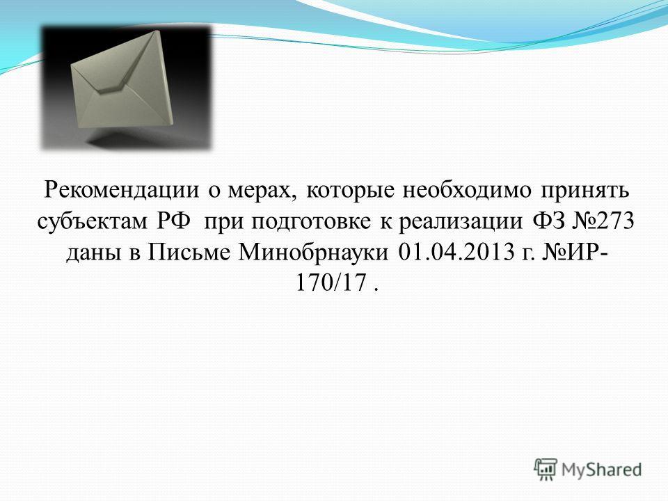 Рекомендации о мерах, которые необходимо принять субъектам РФ при подготовке к реализации ФЗ 273 даны в Письме Минобрнауки 01.04.2013 г. ИР- 170/17.