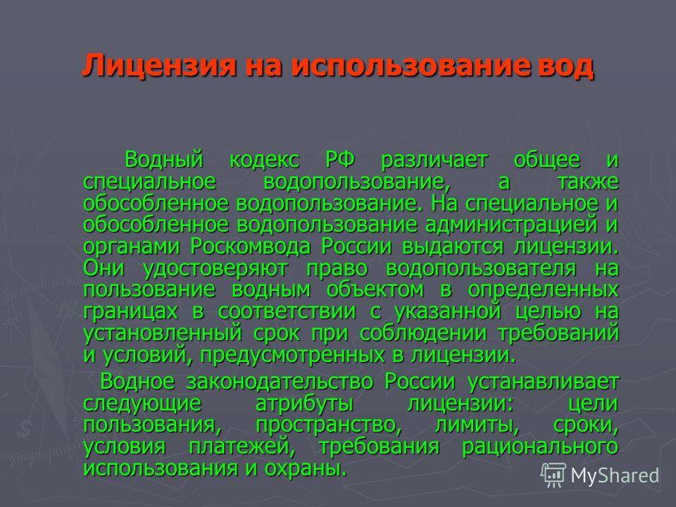 Лицензия на использование вод Водный кодекс РФ различает общее и специальное водопользование, а также обособленное водопользование. На специальное и обособленное водопользование администрацией и органами Роскомвода России выдаются лицензии. Они удост