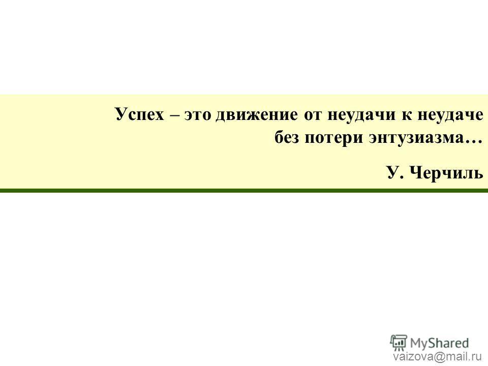 Успех – это движение от неудачи к неудаче без потери энтузиазма… У. Черчиль vaizova@mail.ru