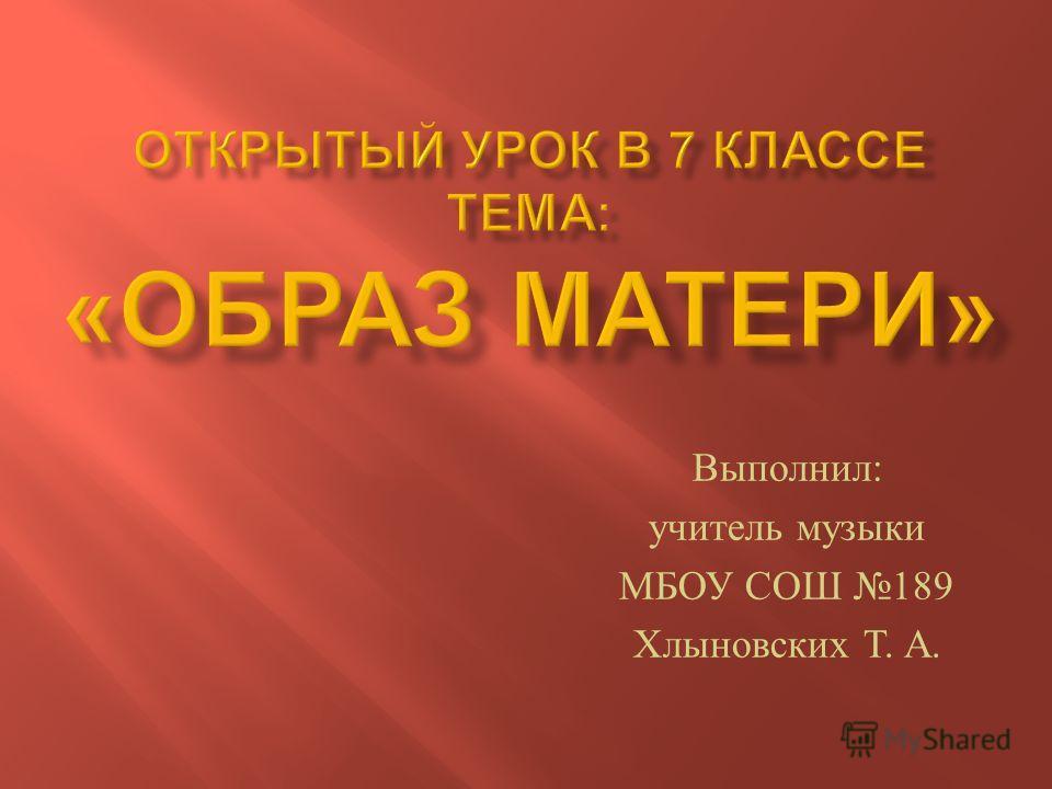 Выполнил : учитель музыки МБОУ СОШ 189 Хлыновских Т. А.