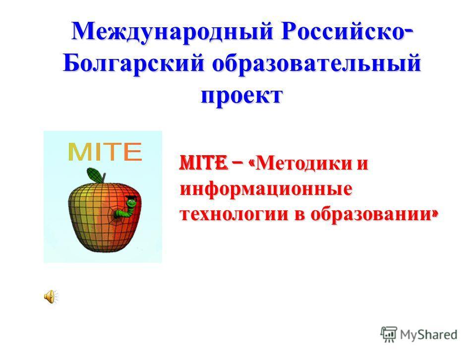 Международный Российско - Болгарский образовательный проект MITE – « Методики и информационные технологии в образовании »