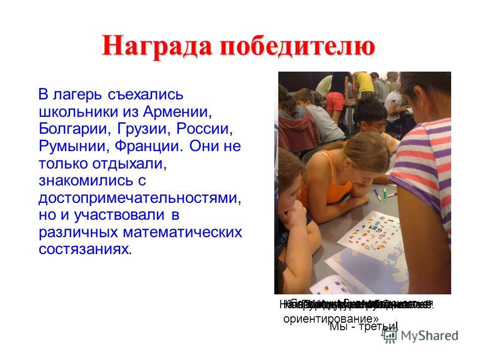Награда победителю В лагерь съехались школьники из Армении, Болгарии, Грузии, России, Румынии, Франции. Они не только отдыхали, знакомились с достопримечательностями, но и участвовали в различных математических состязаниях. Поход к озеру ОкотоНа заня