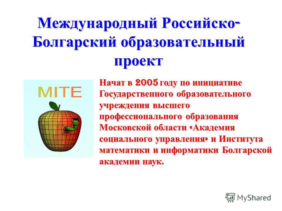 Международный Российско - Болгарский образовательный проект Начат в 2005 году по инициативе Государственного образовательного учреждения высшего профессионального образования Московской области « Академия социального управления » и Института математи