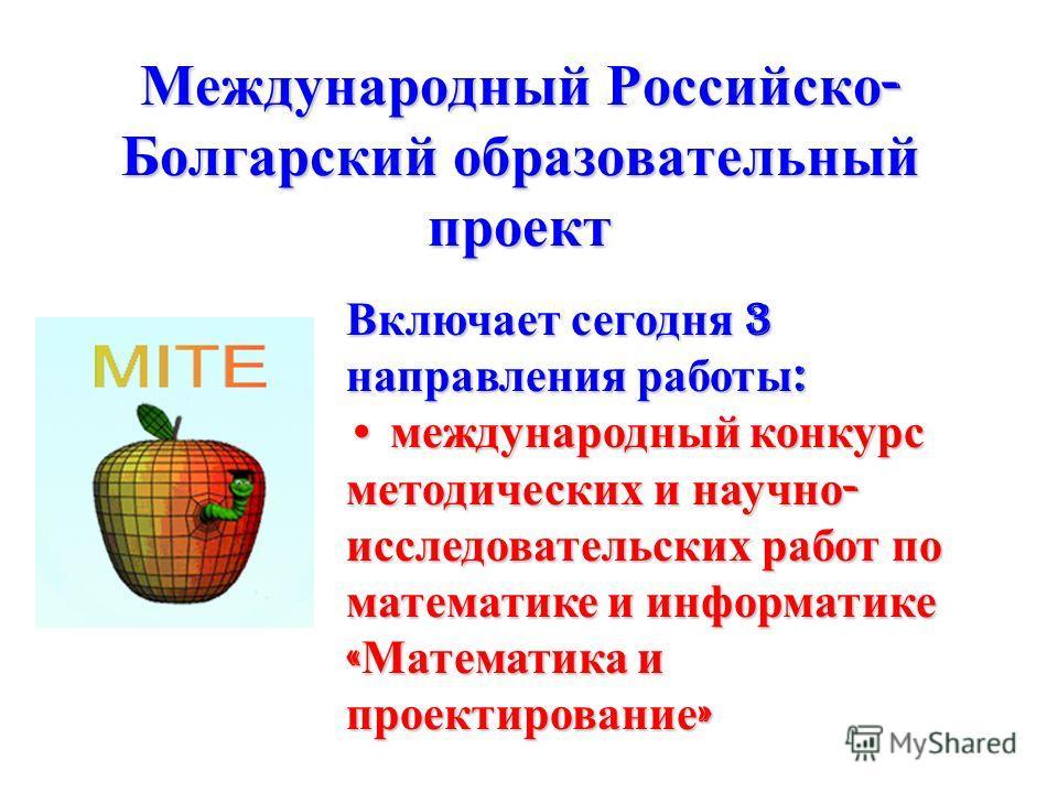 Международный Российско - Болгарский образовательный проект Включает сегодня 3 направления работы : международный конкурс методических и научно - исследовательских работ по математике и информатике « Математика и проектирование » международный конкур