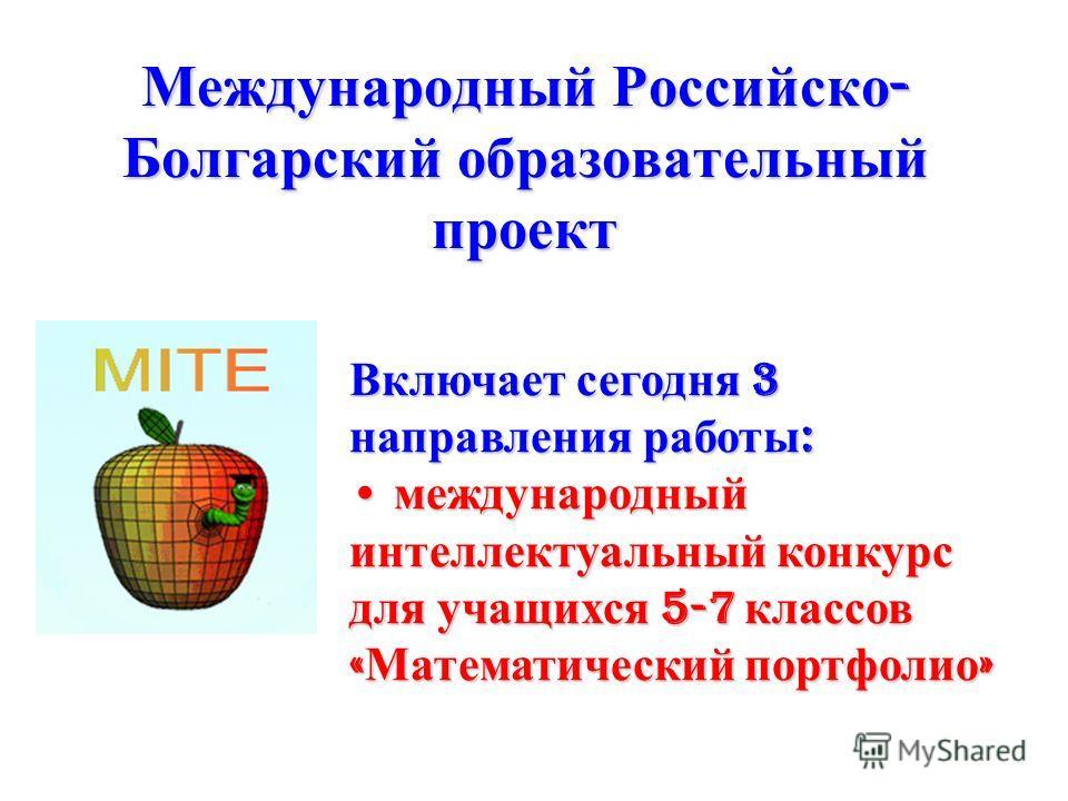 Международный Российско - Болгарский образовательный проект Включает сегодня 3 направления работы : международный интеллектуальный конкурс для учащихся 5-7 классов « Математический портфолио » международный интеллектуальный конкурс для учащихся 5-7 к