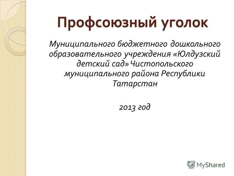 Профсоюзный уголок Муниципального бюджетного дошкольного образовательного учреждения « Юлдузский детский сад » Чистопольского муниципального района Республики Татарстан 2013 год