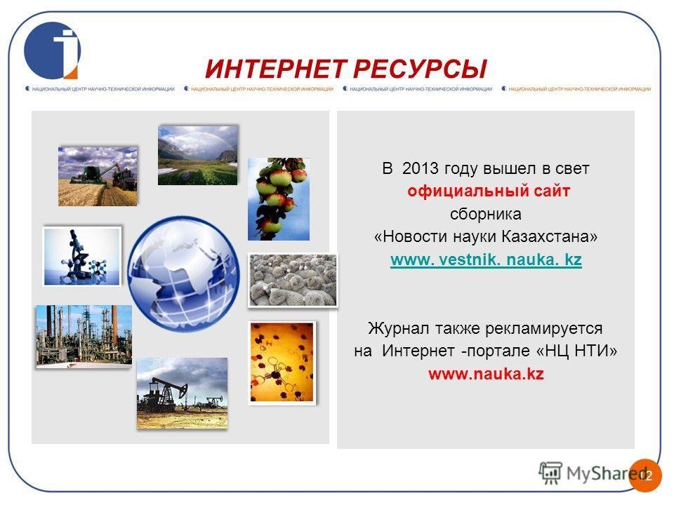 ИНТЕРНЕТ РЕСУРСЫ В 2013 году вышел в свет официальный сайт сборника «Новости науки Казахстана» www. vestnik. nauka. kz Журнал также рекламируется на Интернет -портале «НЦ НТИ» www.nauka.kz 12