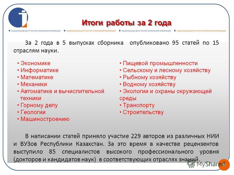 Итоги работы за 2 года 9 За 2 года в 5 выпусках сборника опубликовано 95 статей по 15 отраслям науки. В написании статей приняло участие 229 авторов из различных НИИ и ВУЗов Республики Казахстан. За это время в качестве рецензентов выступило 85 специ