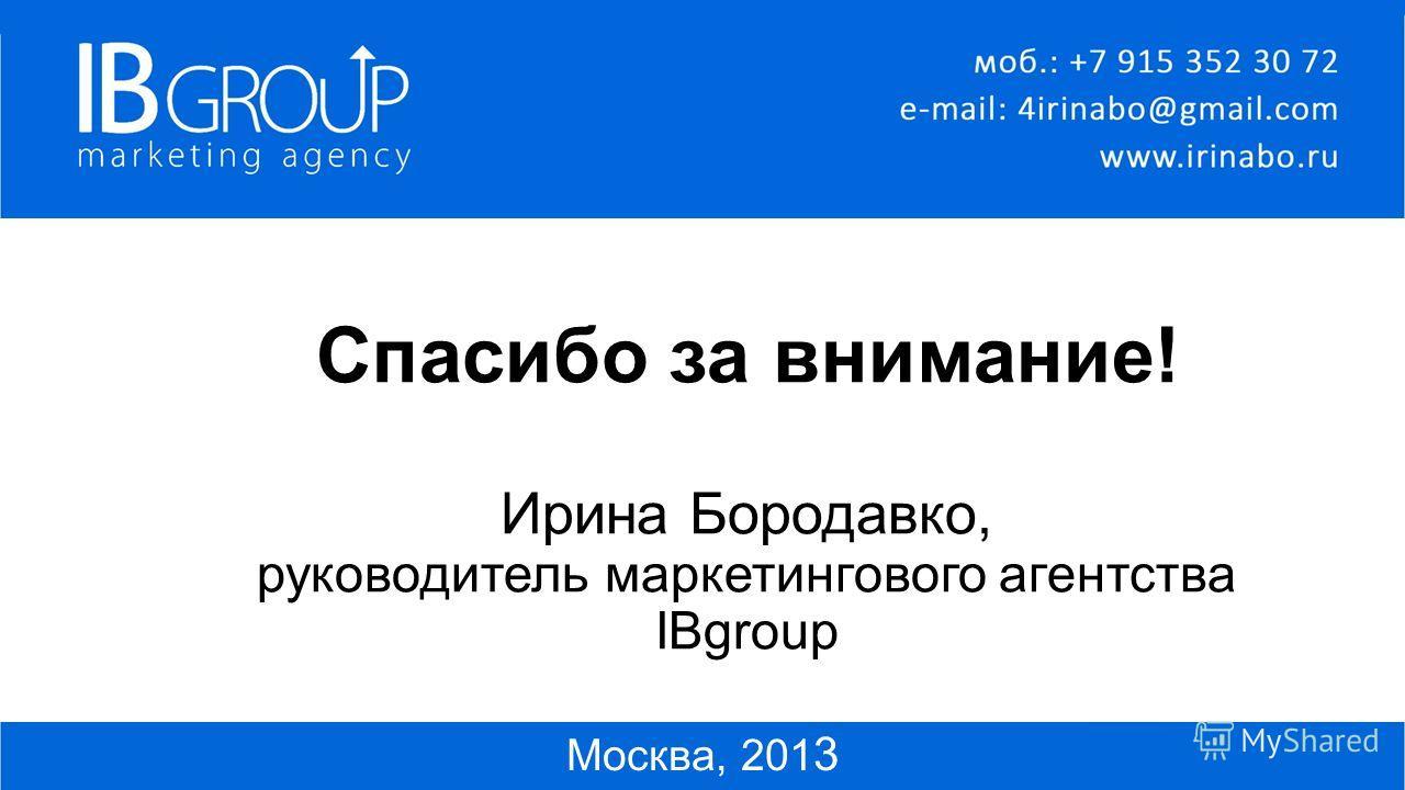 Спасибо за внимание! Ирина Бородавко, руководитель маркетингового агентства IBgroup Москва, 201 3