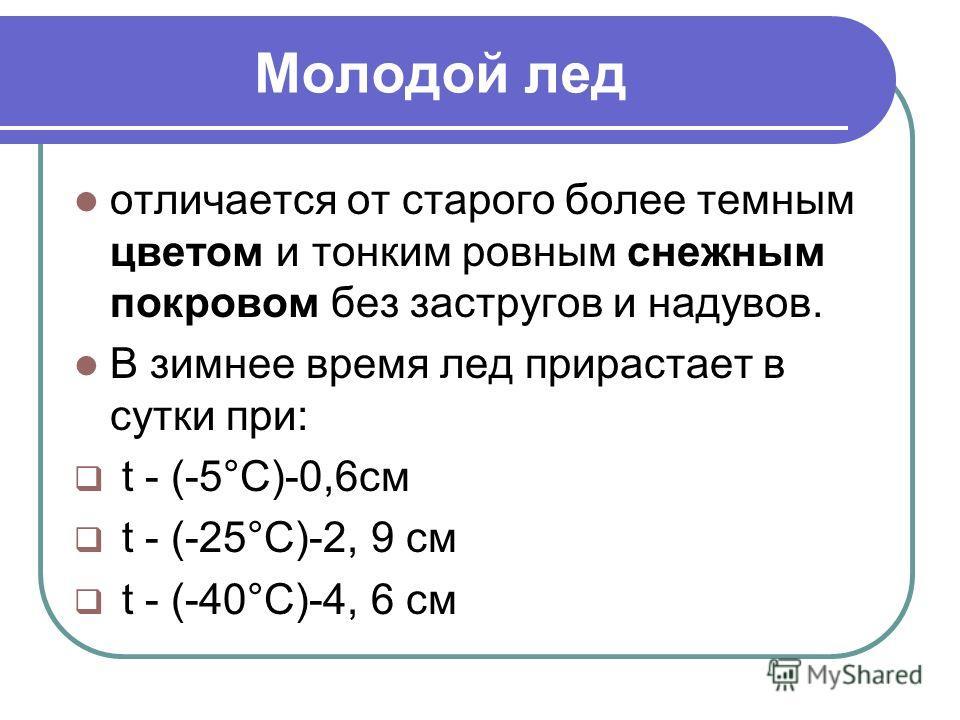 Молодой лед отличается от старого более темным цветом и тонким ровным снежным покровом без застругов и надувов. В зимнее время лед прирастает в сутки при: t - (-5°С)-0,6см t - (-25°C)-2, 9 см t - (-40°C)-4, 6 см
