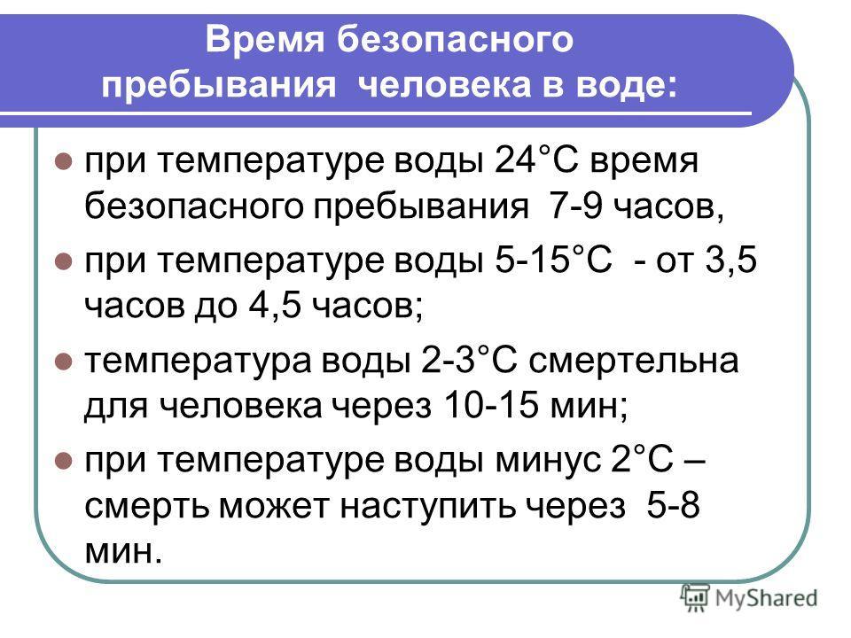 Время безопасного пребывания человека в воде: при температуре воды 24°С время безопасного пребывания 7-9 часов, при температуре воды 5-15°С - от 3,5 часов до 4,5 часов; температура воды 2-3°С смертельна для человека через 10-15 мин; при температуре в