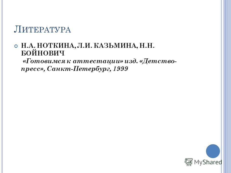 Л ИТЕРАТУРА Н.А. НОТКИНА, Л.И. КАЗЬМИНА, Н.Н. БОЙНОВИЧ «Готовимся к аттестации» изд. «Детство- пресс», Санкт-Петербург, 1999