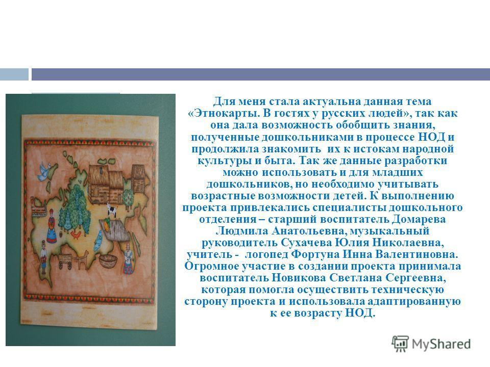 Для меня стала актуальна данная тема «Этнокарты. В гостях у русских людей», так как она дала возможность обобщить знания, полученные дошкольниками в процессе НОД и продолжила знакомить их к истокам народной культуры и быта. Так же данные разработки м