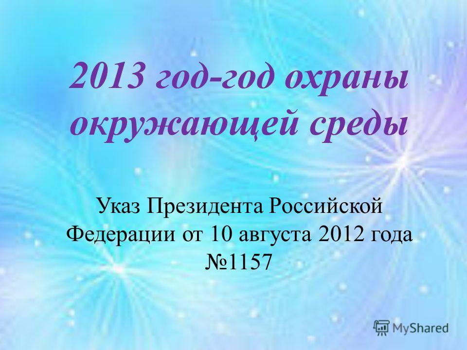 2013 год-год охраны окружающей среды Указ Президента Российской Федерации от 10 августа 2012 года 1157