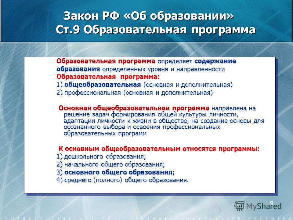 9 Закон РФ «Об образовании» Ст.9 Образовательная программа Образовательная программа определяет содержание образования определенных уровня и направленности Образовательная программа: 1) общеобразовательная (основная и дополнительная) 2) профессиональ