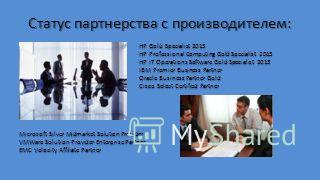 Статус партнерства с производителем: HP Gold Specialist 2013 HP Professional Computing Gold Specialist 2013 HP IT Operations Software Gold Specialist 2013 IBM Premier Business Partner Oracle Business Partner Gold Cisco Select Certified Partner Micros