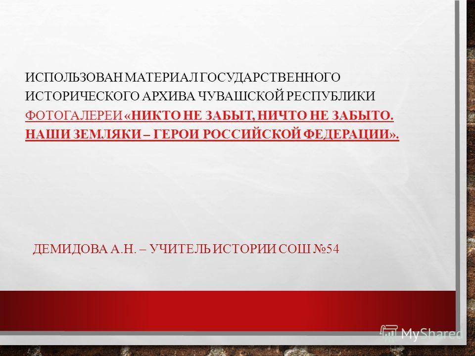 ДЕМИДОВА А.Н. – УЧИТЕЛЬ ИСТОРИИ СОШ 54 ИСПОЛЬЗОВАН МАТЕРИАЛ ГОСУДАРСТВЕННОГО ИСТОРИЧЕСКОГО АРХИВА ЧУВАШСКОЙ РЕСПУБЛИКИ ФОТОГАЛЕРЕИ «НИКТО НЕ ЗАБЫТ, НИЧТО НЕ ЗАБЫТО. НАШИ ЗЕМЛЯКИ – ГЕРОИ РОССИЙСКОЙ ФЕДЕРАЦИИ». ФОТОГАЛЕРЕИ «НИКТО НЕ ЗАБЫТ, НИЧТО НЕ ЗАБ