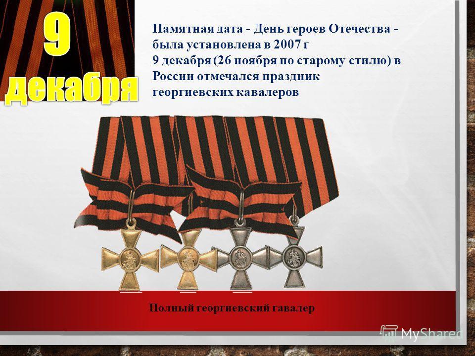 Памятная дата - День героев Отечества - была установлена в 2007 г 9 декабря (26 ноября по старому стилю) в России отмечался праздник георгиевских кавалеров Полный георгиевский гавалер