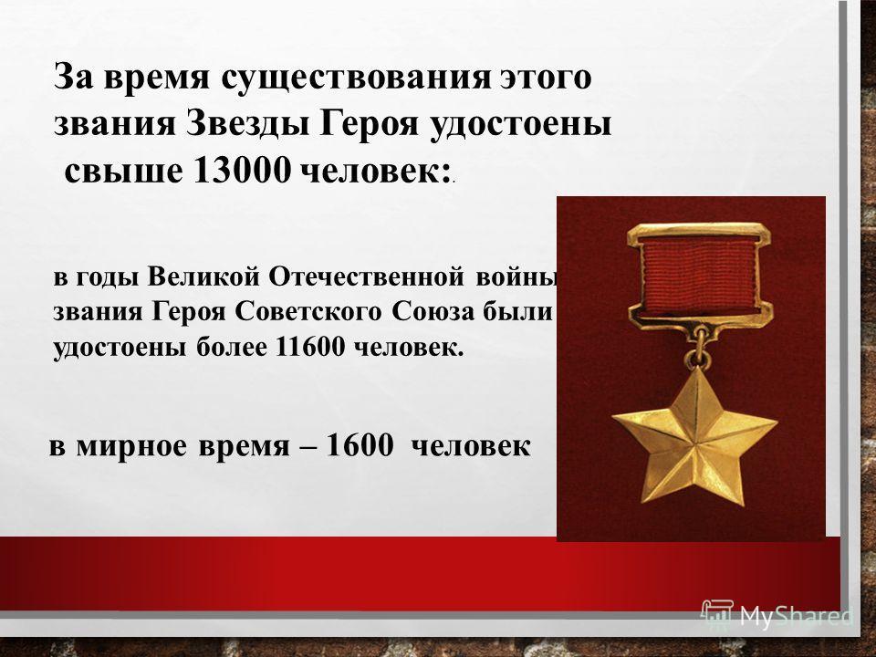 За время существования этого звания Звезды Героя удостоены свыше 13000 человек:. в годы Великой Отечественной войны, звания Героя Советского Союза были удостоены более 11600 человек. в мирное время – 1600 человек