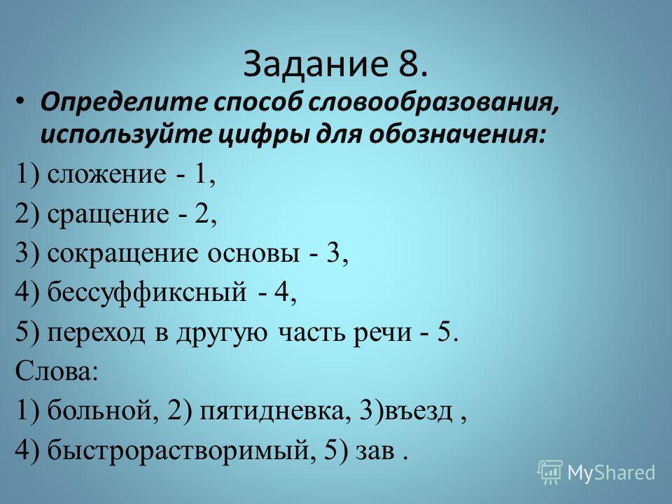 Задание 8. Определите способ словообразования, используйте цифры для обозначения: 1) сложение - 1, 2) сращение - 2, 3) сокращение основы - 3, 4) бессуффиксный - 4, 5) переход в другую часть речи - 5. Слова: 1) больной, 2) пятидневка, 3)въезд, 4) быст