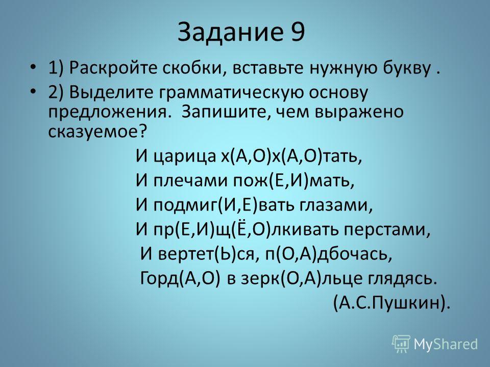 Задание 9 1) Раскройте скобки, вставьте нужную букву. 2) Выделите грамматическую основу предложения. Запишите, чем выражено сказуемое? И царица х(А,О)х(А,О)тать, И плечами пож(Е,И)мать, И подмиг(И,Е)вать глазами, И пр(Е,И)щ(Ё,О)лкивать перстами, И ве