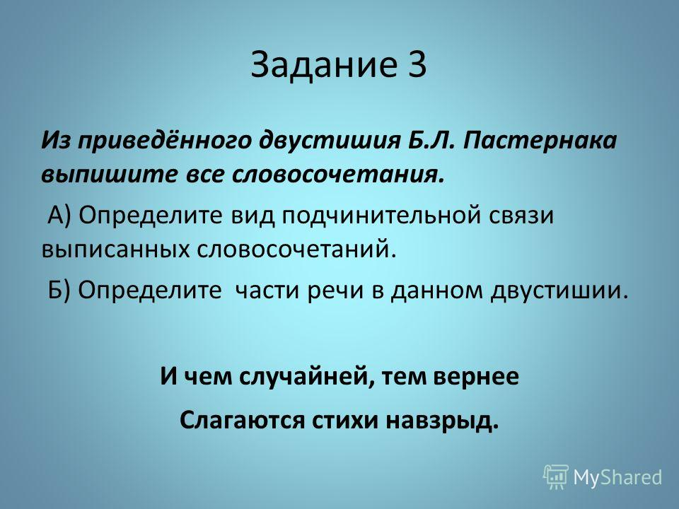 Задание 3 Из приведённого двустишия Б.Л. Пастернака выпишите все словосочетания. А) Определите вид подчинительной связи выписанных словосочетаний. Б) Определите части речи в данном двустишии. И чем случайней, тем вернее Слагаются стихи навзрыд.