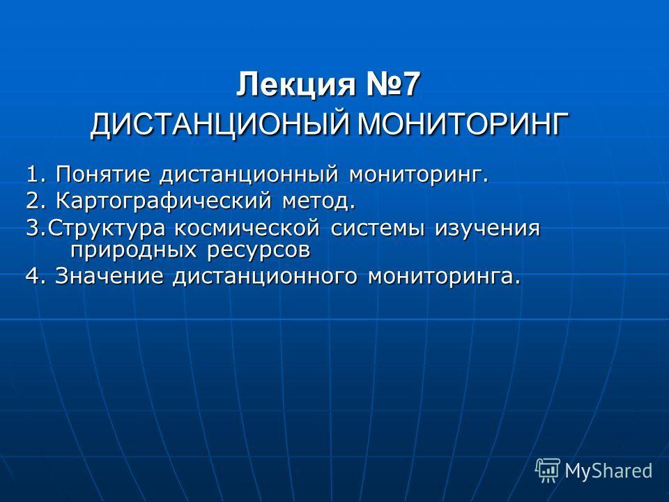 Лекция 7 ДИСТАНЦИОНЫЙ МОНИТОРИНГ 1. Понятие дистанционный мониторинг. 2. Картографический метод. 3.Структура космической системы изучения природных ресурсов 4. Значение дистанционного мониторинга.