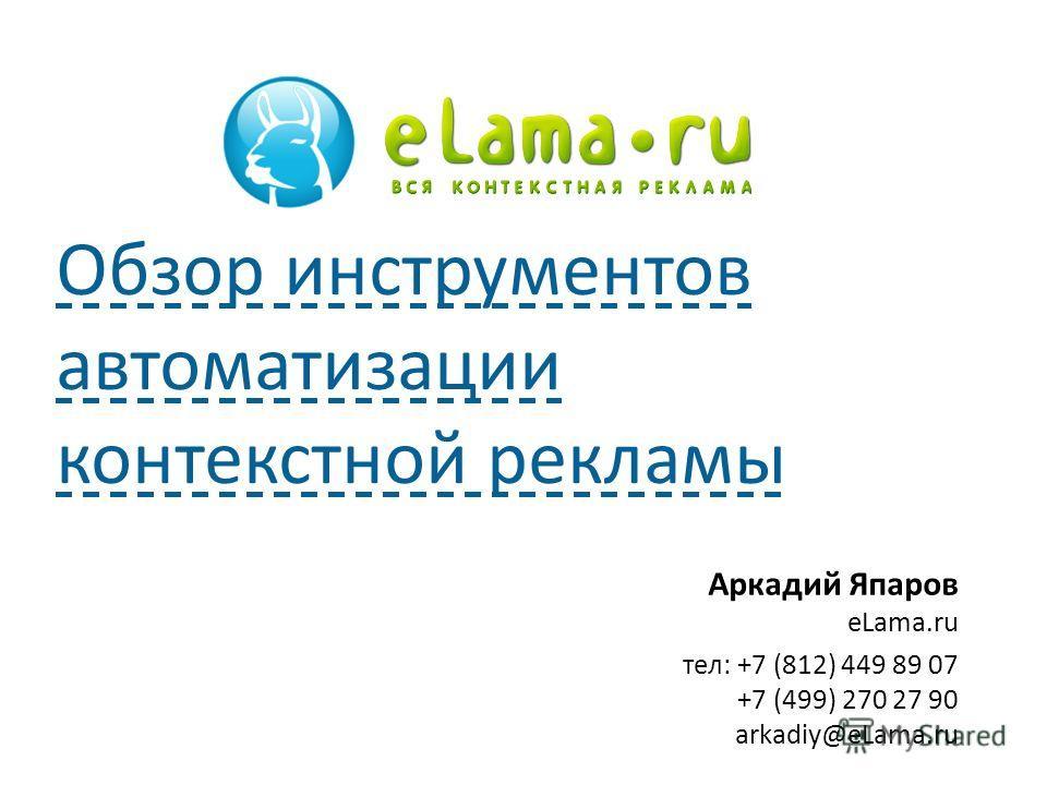 Аркадий Япаров eLama.ru тел: +7 (812) 449 89 07 +7 (499) 270 27 90 arkadiy@eLama.ru Обзор инструментов автоматизации контекстной рекламы