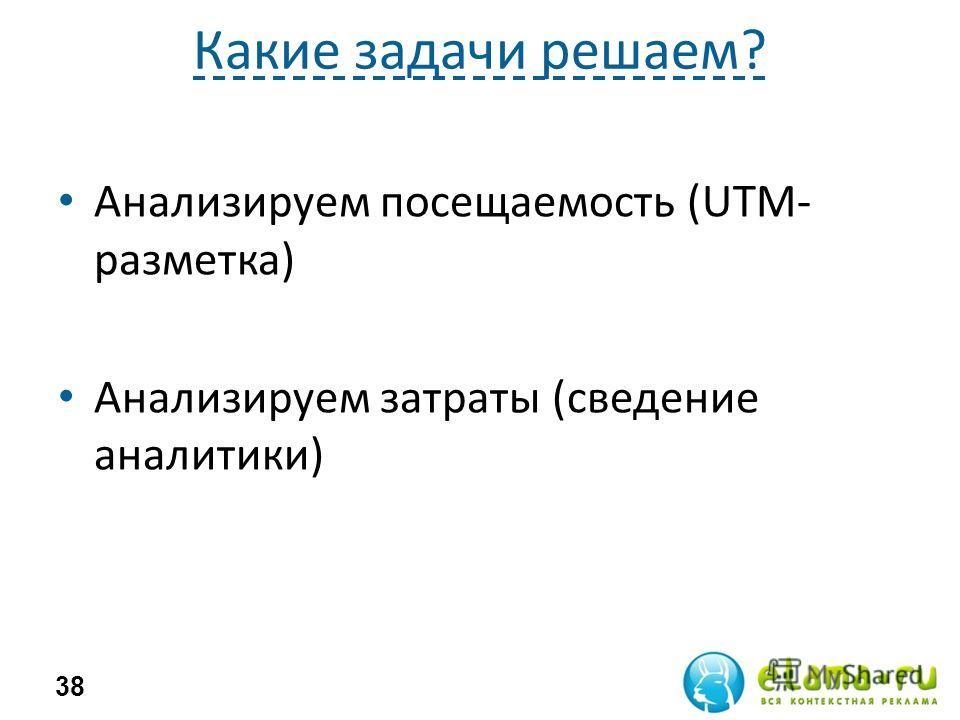Какие задачи решаем? Анализируем посещаемость (UTM- разметка) Анализируем затраты (сведение аналитики) 38
