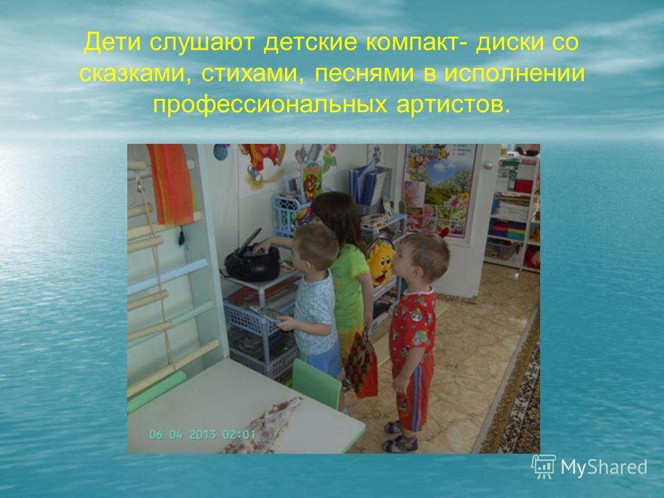 Дети слушают детские компакт- диски со сказками, стихами, песнями в исполнении профессиональных артистов.