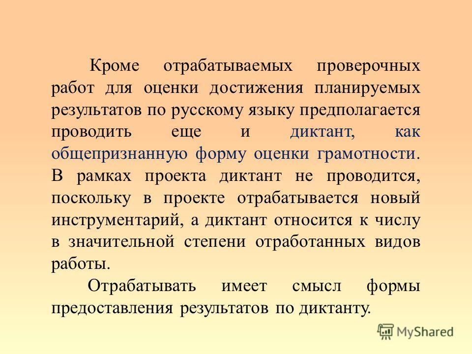 Кроме отрабатываемых проверочных работ для оценки достижения планируемых результатов по русскому языку предполагается проводить еще и диктант, как общепризнанную форму оценки грамотности. В рамках проекта диктант не проводится, поскольку в проекте от