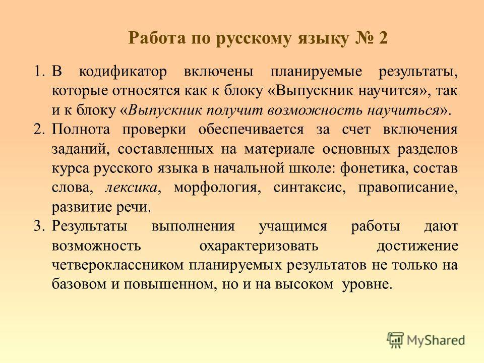 Работа по русскому языку 2 1.В кодификатор включены планируемые результаты, которые относятся как к блоку «Выпускник научится», так и к блоку «Выпускник получит возможность научиться». 2.Полнота проверки обеспечивается за счет включения заданий, сост
