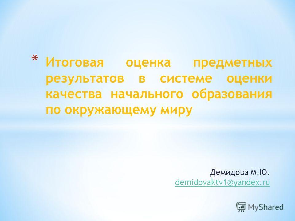 Демидова М.Ю. demidovaktv1@yandex.ru * Итоговая оценка предметных результатов в системе оценки качества начального образования по окружающему миру