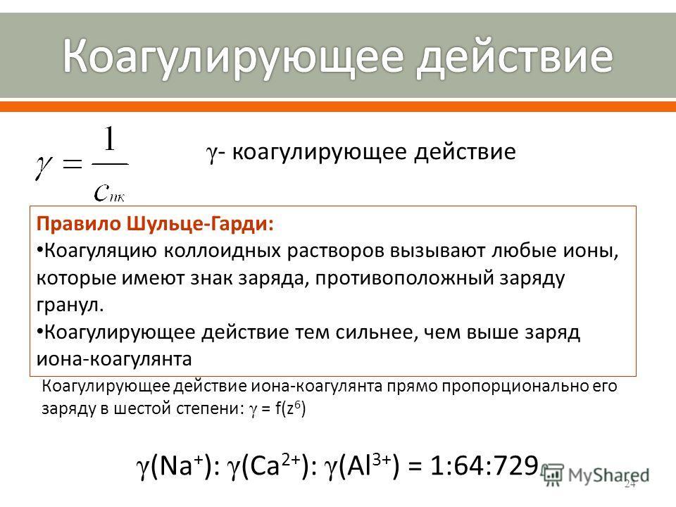24 γ - коагулирующее действие Правило Шульце-Гарди: Коагуляцию коллоидных растворов вызывают любые ионы, которые имеют знак заряда, противоположный заряду гранул. Коагулирующее действие тем сильнее, чем выше заряд иона-коагулянта Коагулирующее действ