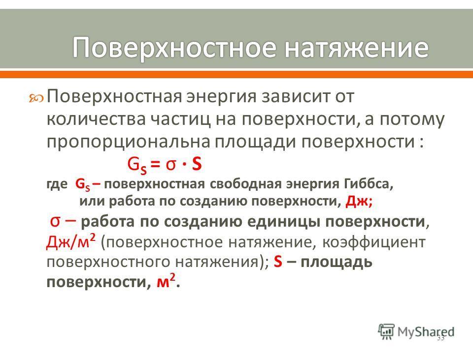 33 Поверхностная энергия зависит от количества частиц на поверхности, а потому пропорциональна площади поверхности : G S = σ · S где G S – поверхностная свободная энергия Гиббса, или работа по созданию поверхности, Дж; σ – работа по созданию единицы