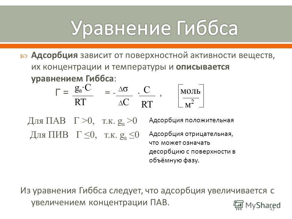 43 Адсорбция зависит от поверхностной активности веществ, их концентрации и температуры и описывается уравнением Гиббса: Г = = - ·, Для ПАВ Г >0, т.к. g a >0 Для ПИВ Г 0, т.к. g a0 Из уравнения Гиббса следует, что адсорбция увеличивается с увеличение
