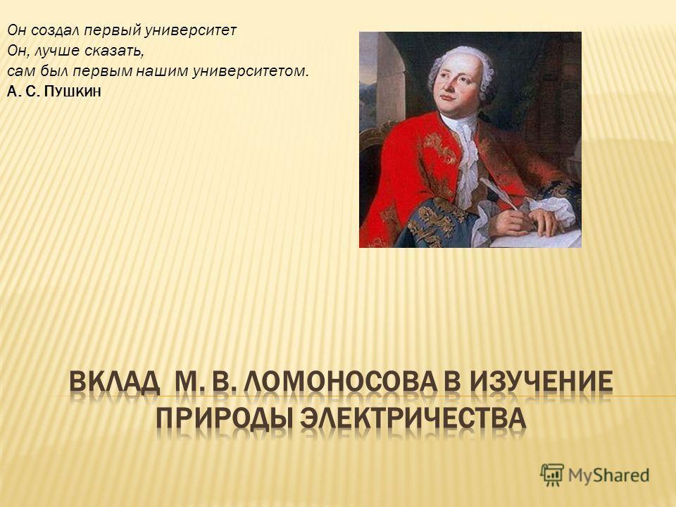 Он создал первый университет Он, лучше сказать, сам был первым нашим университетом. А. С. П УШКИН