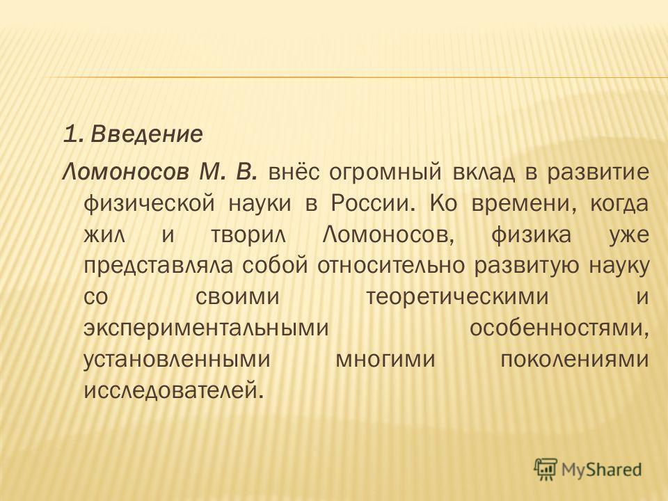1. Введение Ломоносов М. В. внёс огромный вклад в развитие физической науки в России. Ко времени, когда жил и творил Ломоносов, физика уже представляла собой относительно развитую науку со своими теоретическими и экспериментальными особенностями, уст