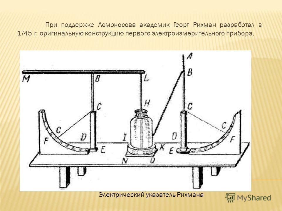 При поддержке Ломоносова академик Георг Рихман разработал в 1745 г. оригинальную конструкцию первого электроизмерительного прибора. Электрический указатель Рихмана