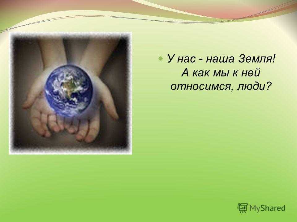 У нас - наша Земля! А как мы к ней относимся, люди?