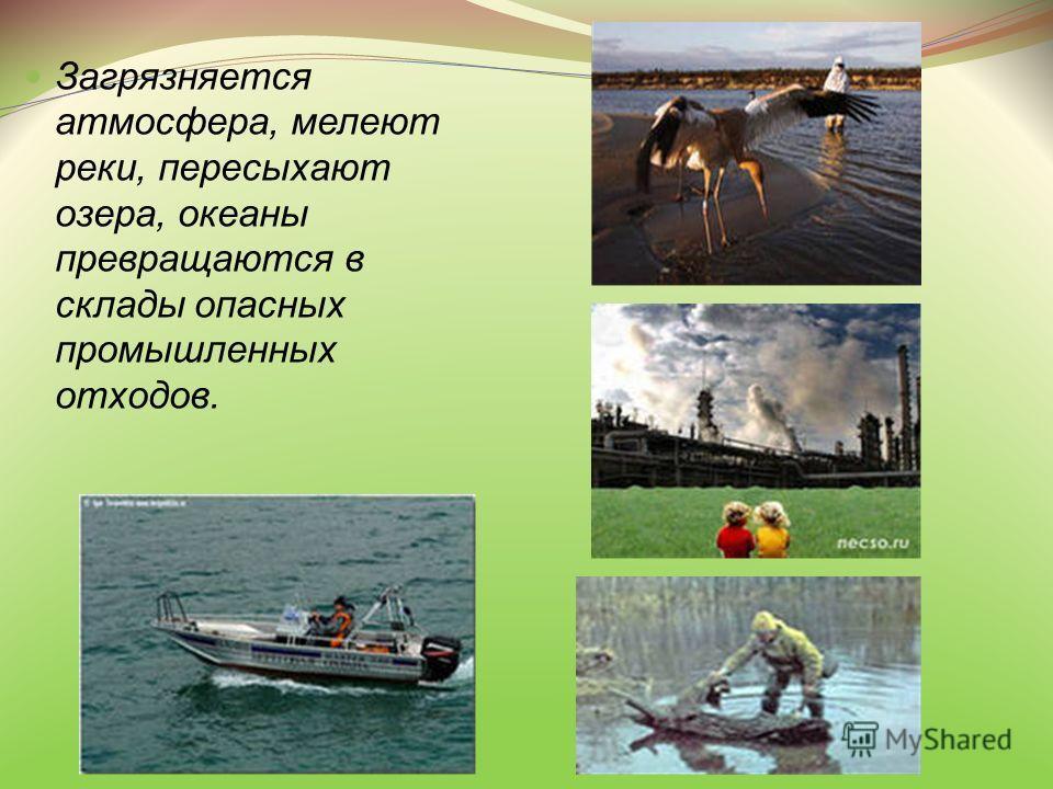 Загрязняется атмосфера, мелеют реки, пересыхают озера, океаны превращаются в склады опасных промышленных отходов.