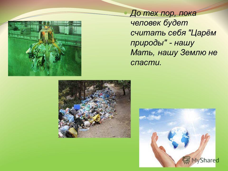До тех пор, пока человек будет считать себя Царём природы - нашу Мать, нашу Землю не спасти.
