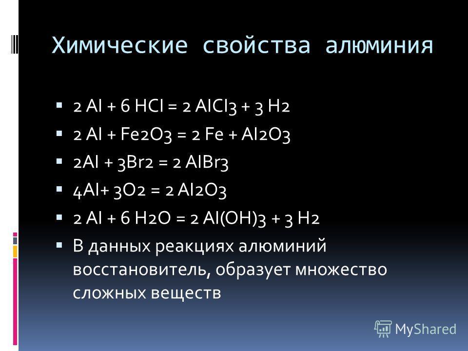 Химические свойства алюминия 2 AI + 6 HCI = 2 AICI3 + 3 H2 2 AI + Fe2O3 = 2 Fe + AI2O3 2AI + 3Br2 = 2 AIBr3 4AI+ 3O2 = 2 AI2O3 2 AI + 6 H2O = 2 AI(OH)3 + 3 H2 В данных реакциях алюминий восстановитель, образует множество сложных веществ