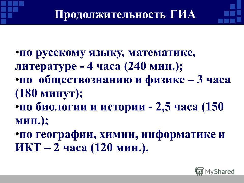 Продолжительность ГИА по русскому языку, математике, литературе - 4 часа (240 мин.); по обществознанию и физике – 3 часа (180 минут); по биологии и истории - 2,5 часа (150 мин.); по географии, химии, информатике и ИКТ – 2 часа (120 мин.).