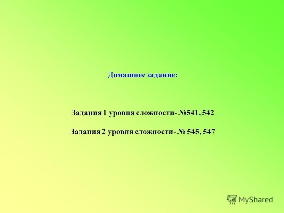 Домашнее задание: Задания 1 уровня сложности- 541, 542 Задания 2 уровня сложности- 545, 547