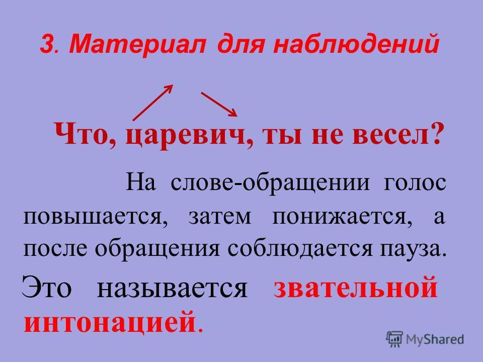 3. Материал для наблюдений Что, царевич, ты не весел? На слове-обращении голос повышается, затем понижается, а после обращения соблюдается пауза. Это называется звательной интонацией.