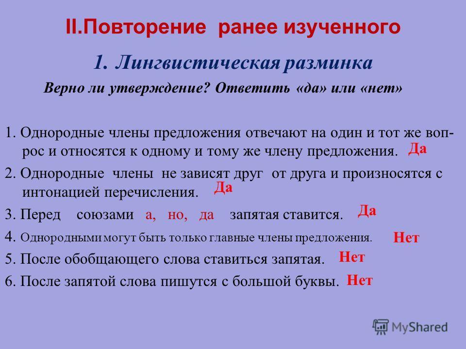 II.Повторение ранее изученного 1.Лингвистическая разминка Верно ли утверждение? Ответить «да» или «нет» 1. Однородные члены предложения отвечают на один и тот же воп- рос и относятся к одному и тому же члену предложения. 2. Однородные члены не завися