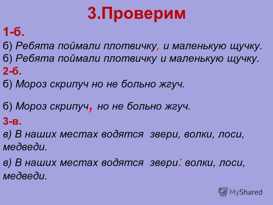 3.Проверим 1-б. б) Ребята поймали плотвичку, и маленькую щучку. б) Ребята поймали плотвичку и маленькую щучку. 2-б. б) Мороз скрипуч но не больно жгуч. б) Мороз скрипуч, но не больно жгуч. 3-в. в) В наших местах водятся звери, волки, лоси, медведи. в