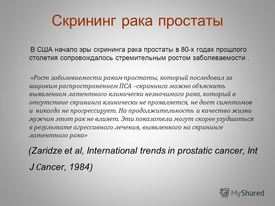 Скрининг рака простаты В США начало эры скрининга рака простаты в 80-х годах прошлого столетия сопровождалось стремительным ростом заболеваемости. «Рост заболеваемости раком простаты, который последовал за широким распространением ПСА –скрининга можн